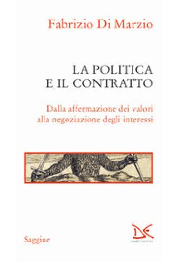 La politica e il contratto. Dalla affermazione dei valori alla negoziazione degli interessi - Fabrizio Di Marzio | Rochesterscifianimecon.com