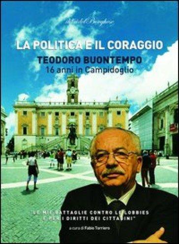 La politica e il coraggio. Teodoro Buontempo 16 anni in Campidoglio - Teodoro Buontempo |