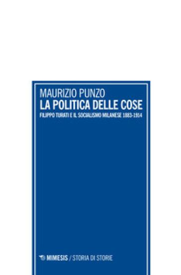La politica delle cose. Filippo Turati e il socialismo milanese 1883-1914 - Maurizio Punzo | Kritjur.org