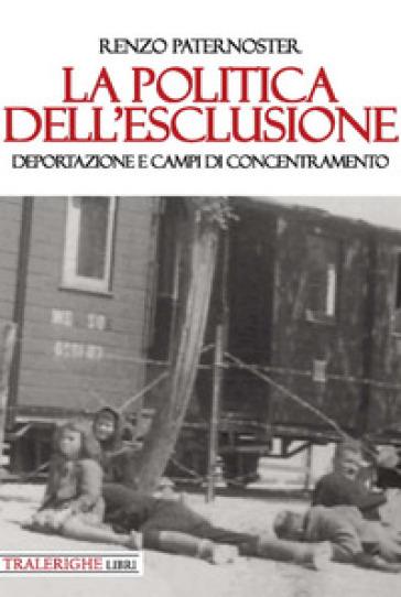 La politica dell'esclusione. Deportazione e campi di concentramento - Renzo Paternoster | Kritjur.org