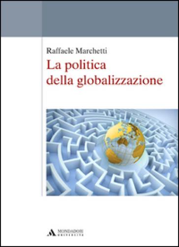 La politica della globalizzazione - Raffaele Marchetti |