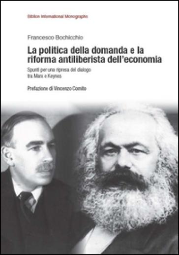 La politica della domanda e la riforma antiliberistica dell'economia. Spunti per una ripresa del dialogo tra Marx e Keynes - Francesco Bochicchio |