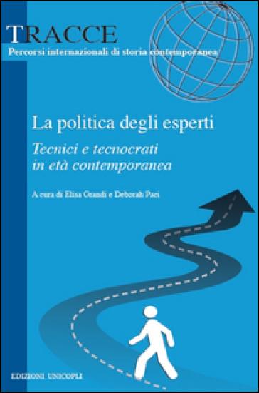 La politica degli esperti. Tecnici e tecnocrati in età contemporanea - E. Grandi |