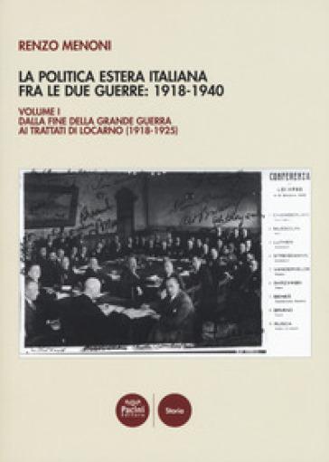 La politica estera italiana fra le due guerre: 1918-1940. 1: Dalla fine della Grande guerra ai trattati di Locarno (1918-1925) - Renzo Menoni  
