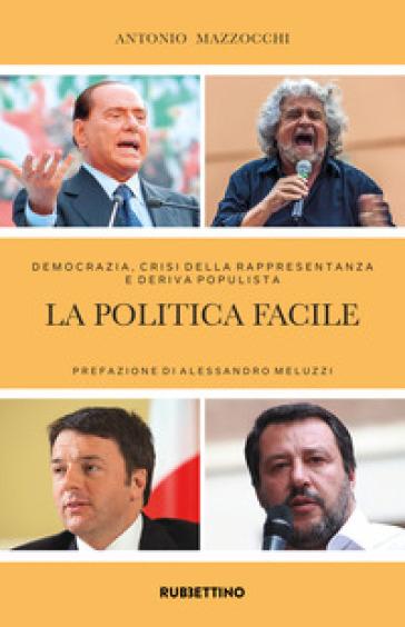 La politica facile. Democrazia, crisi della rappresentanza e deriva populista - Antonio Mazzocchi |