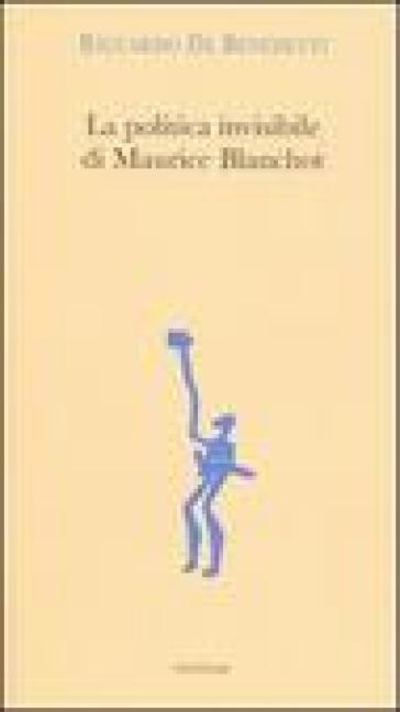 La politica invisibile di Maurice Blanchot. Con un'antologia dei suoi testi degli anni Trenta - Riccardo De Benedetti |