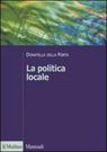 La politica locale. Potere, istituzioni e attori tra centro e periferia - Donatella Della Porta  