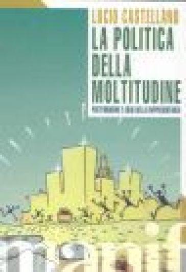 La politica della moltitudine. postfordismo e crisi della rappresentanza - Lucio Castellano |