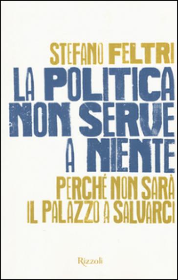 La politica non serve a niente. Perché non sarà il Palazzo a salvarci - Stefano Feltri |