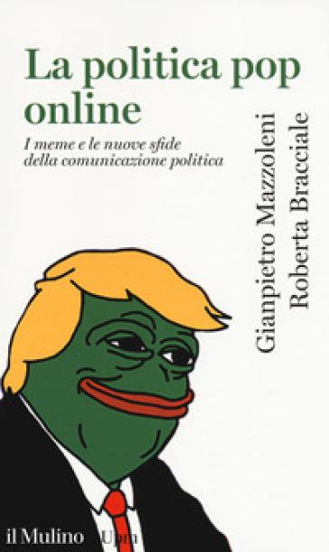 La politica pop online. I meme e le nuove sfide della comunicazione politica - Gianpietro Mazzoleni | Thecosgala.com