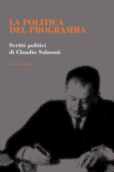 La politica del programma. Scritti politici - Claudio Salmoni |