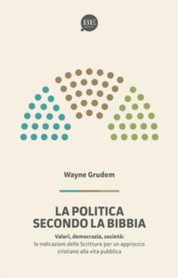 La politica secondo la Bibbia. Le indicazioni delle Scritture per un approccio cristiano alla vita pubblica - A. Wayne Grudem |
