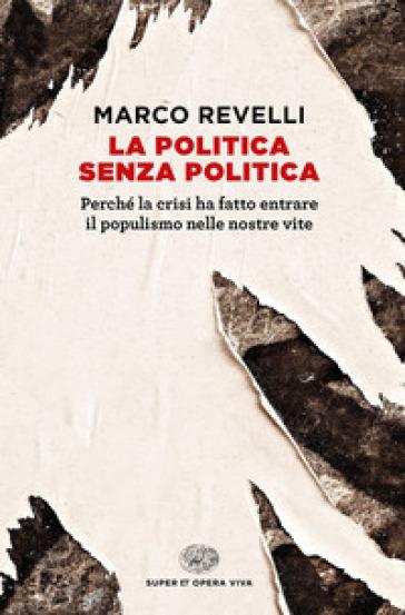 La politica senza politica. Perché la crisi ha fatto entrare il populismo nelle nostre vite - Marco Revelli |