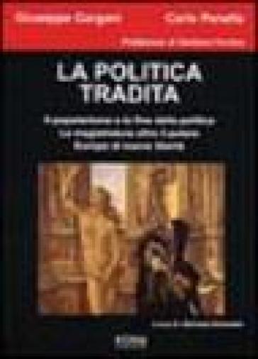 La politica tradita. Il popolarismo e la fine della politica. La magistratura oltre il potere. Europa di nuove libertà - Carlo Panella |