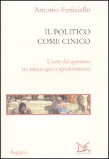 Il politico come cinico. L'arte del governo tra menzogna e spudoratezza - Antonio Funiciello  