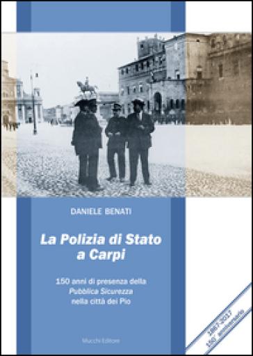 La polizia di Stato a Carpi. 150 anni di presenza della Pubblica Sicurezza nella città dei Pio - Daniele Benati |