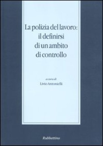 La polizia del lavoro: il definirsi di un ambito di controllo (Messina, 30 novembre-1 dicembre 2007) - L. Antonielli | Rochesterscifianimecon.com