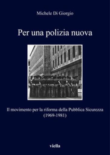 Per una polizia nuova. Il movimento per la riforma della Pubblica Sicurezza (1969-1981) - Michele Di Giorgio | Kritjur.org