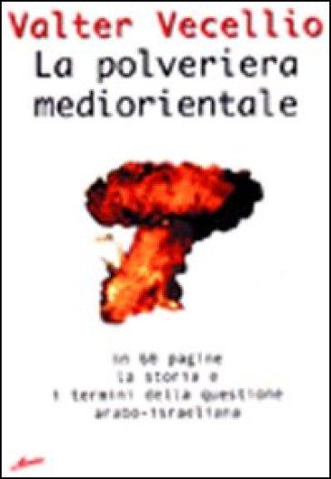 La polveriera mediorientale. In 60 pagine, la storia e i termini della questione arabo-israeliana - Valter Vecellio |