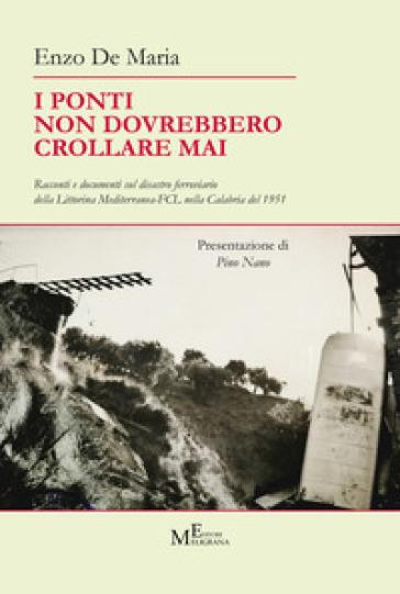 I ponti non dovrebbero crollare mai. Racconti e documenti sul disastro ferroviario della Littorina Mediterranea-FCL nella Calabria del 1951 - Enzo De Maria | Thecosgala.com