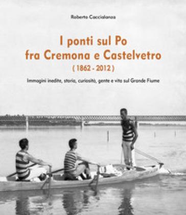 I ponti sul Po fra Cremona e Castelvetro (1862-2012). Ediz. illustrata