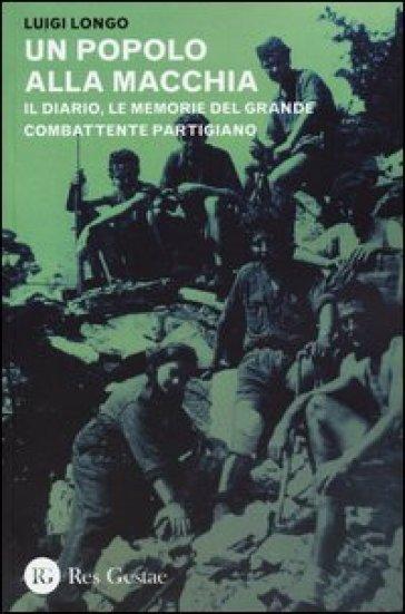 Un popolo alla macchia. Il diario, le memorie del grande combattente partigiano - Luigi Longo  