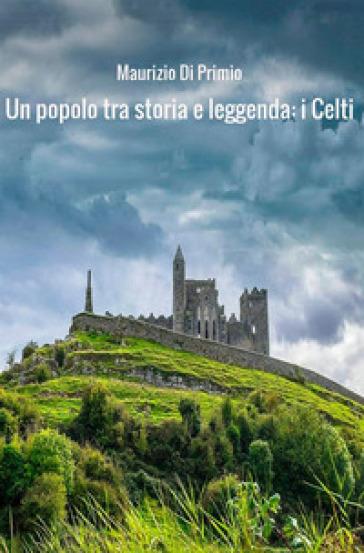 Un popolo tra storia e leggenda: i celti - Maurizio Di Primio  