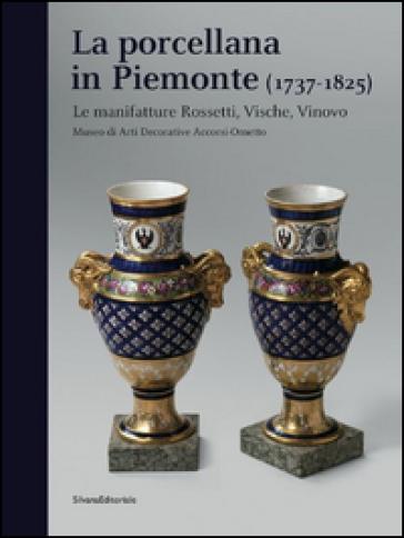 La porcellana in Piemonte (1737-1825). Le manifatture Rossetti, Vische, Vinovo. Catalogo della mostra (Torino, gennaio-giugno 2015) - A. D'Agliano |