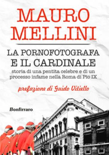 La pornofotografa e il cardinale. Storia di una pentita celebre e di un processo infame nella Roma di Pio IX - Mauro Mellini |