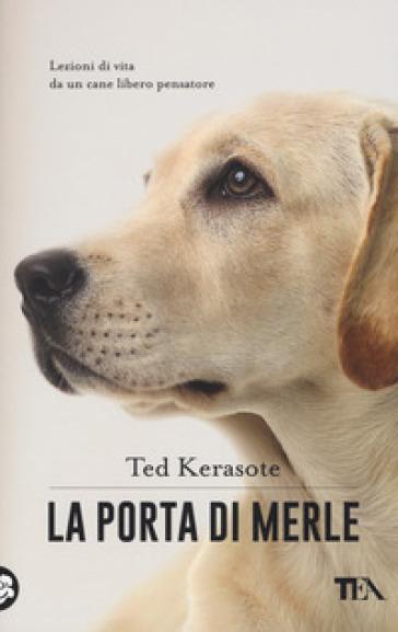 La porta di Merle. Lezioni da un cane libero pensatore - Ted Kerasote  