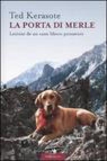La porta di Merle. Lezioni da un cane libero pensatore - Ted Kerasote | Rochesterscifianimecon.com