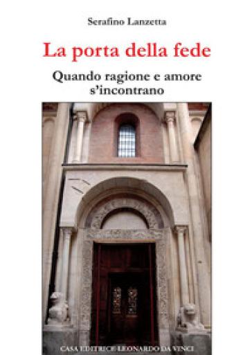 La porta della fede. Quando ragione e amore s'incontrano - Serafino Lanzetta |
