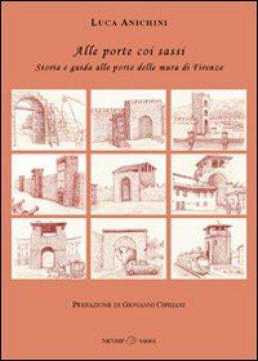 Alle porte coi sassi. Storia e guida alle porte delle mura di Firenze - Luca Anichini  