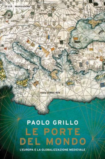 Le porte del mondo. L'Europa e la globalizzazione medievale - Paolo Grillo |
