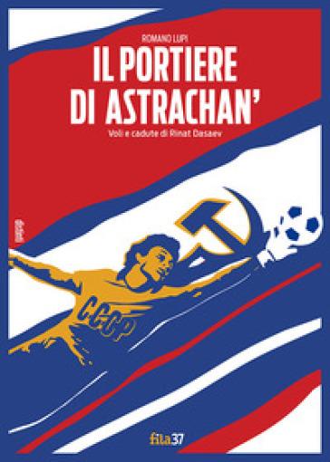 Il portiere di Astrachan'. Voli e cadute di Rinat Dasaev - Romano Lupi | Rochesterscifianimecon.com