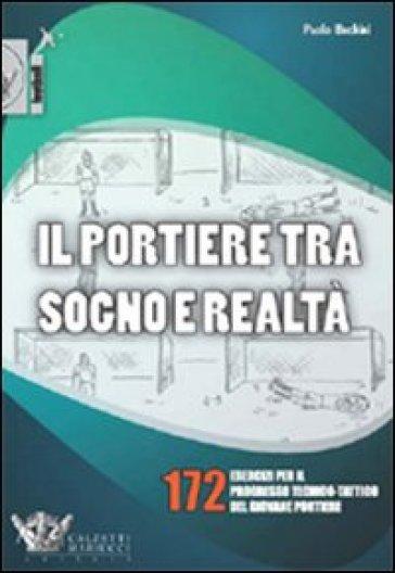 Il portiere tra sogno e realtà. 172 esercizi per il progresso tecnico-tattico del giovane portiere - Paolo Bechini |