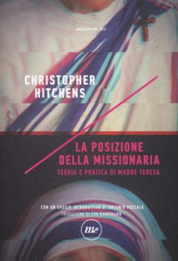 La posizione della missionaria. Teoria e pratica di Madre Teresa - Christopher Hitchens |