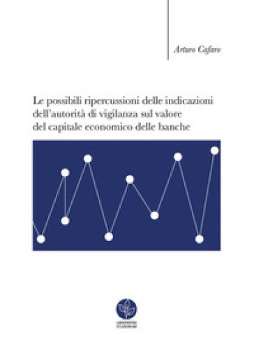 Le possibili ripercussioni delle indicazioni dell'autorità di vigilanza sul valore del capitale economico delle banche - Arturo Cafaro | Thecosgala.com