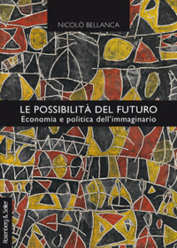 Le possibilità del futuro. Economia e politica dell'immaginario - Nicolò Bellanca  
