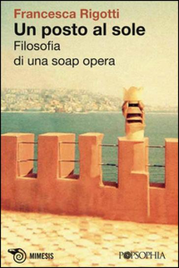 Un posto al sole. Filosofia di una soap opera - Francesca Rigotti |