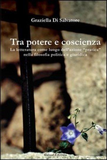 Tra potere e coscienza. La letteratura come luogo dell'azione «pratica» nella filosofia politica e giuridica - Graziella Di Salvatore |