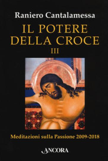 Il potere della croce. Meditazioni sulla Passione 2009-2018. 3. - Raniero Cantalamessa |