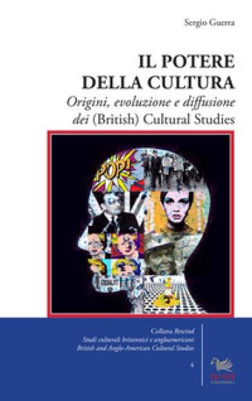 Il potere della cultura. Origini, evoluzione e diffusione dei (British) Cultural Studies - Sergio Guerra |