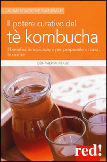 Il potere curativo del tè Kombucha. I benefici, le indicazioni per prepararlo in casa, le ricette - Frank W. Gunther | Thecosgala.com
