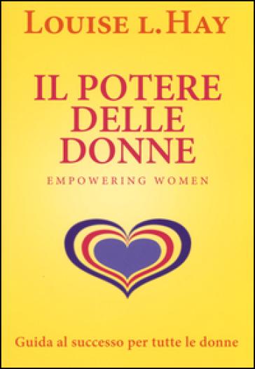 Il potere delle donne. Empowering women. Guida al successo per tutte le donne - Louise L. Hay  