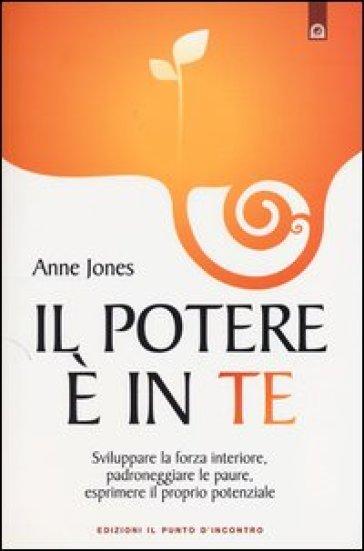 Il potere è in te. Sviluppare la forza interiore, padroneggiare le paure, esprimere il proprio potenziale - Anne Jones |