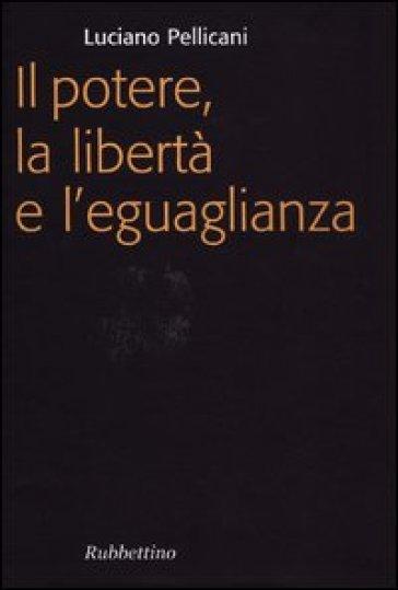 Il potere, la libertà e l'eguaglianza - Luciano Pellicani | Jonathanterrington.com