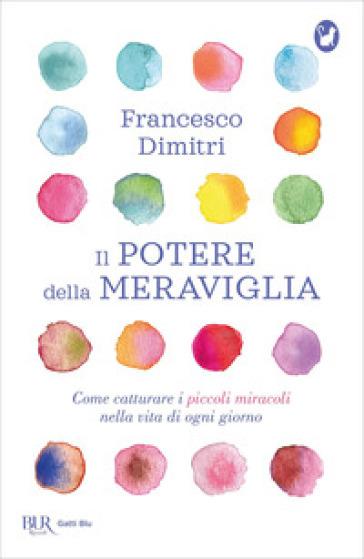 Il potere della meraviglia. Come catturare i piccoli miracoli nella vita di ogni giorno - Francesco Dimitri | Thecosgala.com