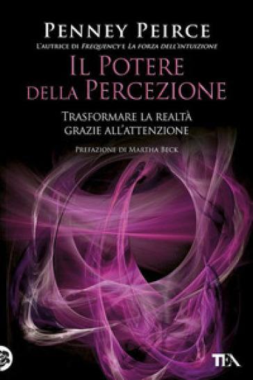 Il potere della percezione. Trasformare la realtà grazie all'attenzione - Penney Peirce | Rochesterscifianimecon.com