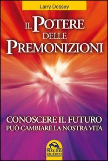 Il potere delle premonizioni. Conoscere il futuro può cambiare la nostra vita - Larry Dossey |